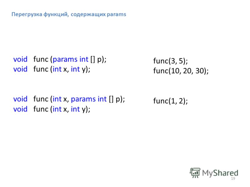 Перегрузка функций, содержащих params void func (params int [] p); void func (int x, int y); void func (int x, params int [] p); void func (int x, int y); func(3, 5); func(10, 20, 30); func(1, 2); 19
