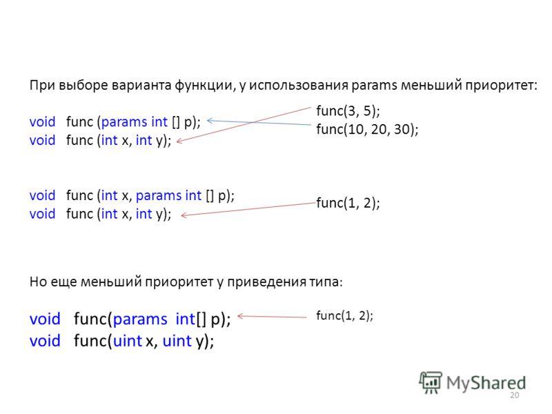 При выборе варианта функции, у использования params меньший приоритет: void func (params int [] p); void func (int x, int y); void func (int x, params int [] p); void func (int x, int y); func(3, 5); func(10, 20, 30); func(1, 2); Но еще меньший приор