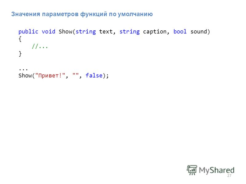27 Значения параметров функций по умолчанию public void Show(string text, string caption, bool sound) { //... }... Show(Привет!, , false);