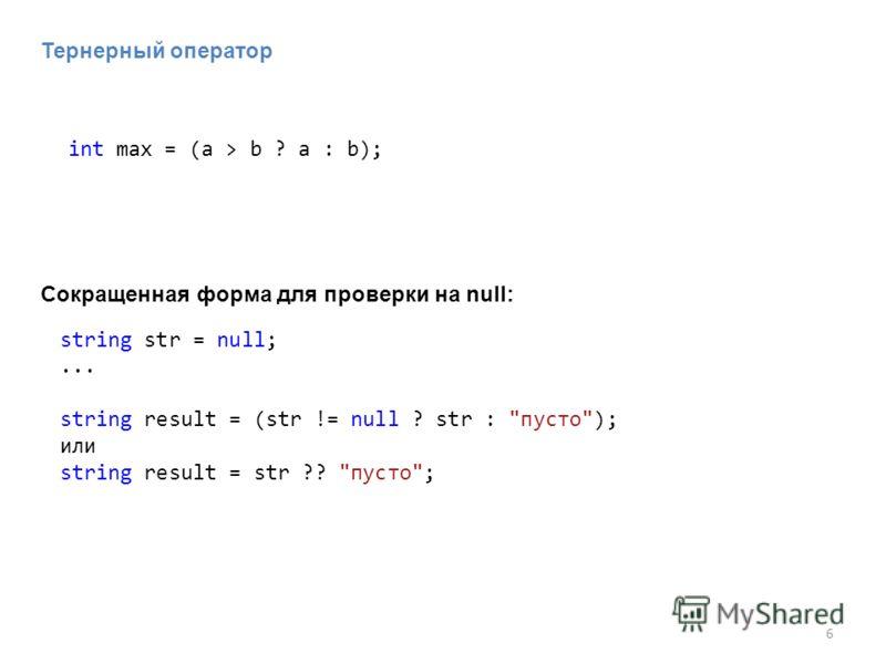6 string str = null;... string result = (str != null ? str : пусто); или string result = str ?? пусто; int max = (a > b ? a : b); Тернерный оператор Сокращенная форма для проверки на null: