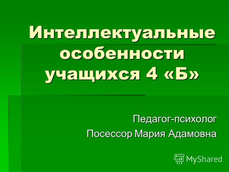 Интеллектуальные особенности учащихся 4 «Б» Педагог-психолог Посессор Мария Адамовна