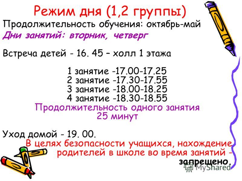 Режим дня (1,2 группы) Дни занятий: вторник, четверг Встреча детей - 16. 45 – холл 1 этажа 1 занятие -17.00-17.25 2 занятие -17.30-17.55 3 занятие -18.00-18.25 4 занятие -18.30-18.55 Продолжительность одного занятия 25 минут Уход домой - 19. 00. В це