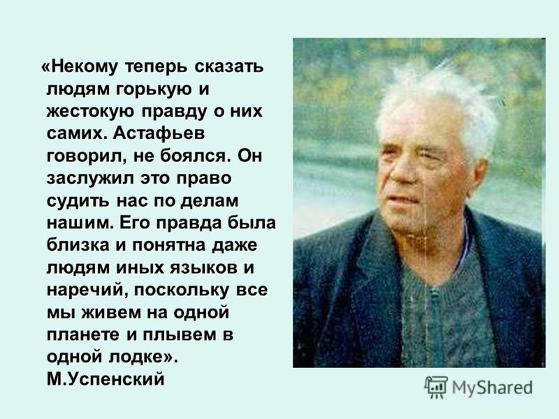 «Некому теперь сказать людям горькую и жестокую правду о них самих. Астафьев говорил, не боялся. Он заслужил это право судить нас по делам нашим. Его правда была близка и понятна даже людям иных языков и наречий, поскольку все мы живем на одной плане