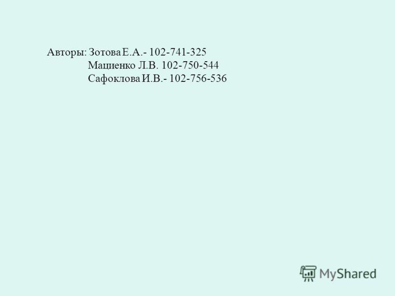 Авторы: Зотова Е.А.- 102-741-325 Мациенко Л.В. 102-750-544 Сафоклова И.В.- 102-756-536