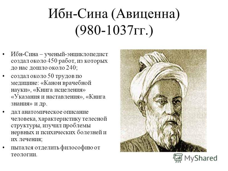 Ибн-Сина (Авиценна) (980-1037гг.) Ибн-Сина – ученый-энциклопедист создал около 450 работ, из которых до нас дошло около 240; создал около 50 трудов по медицине: «Канон врачебной науки», «Книга исцеления» «Указания и наставления», «Книга знания» и др.