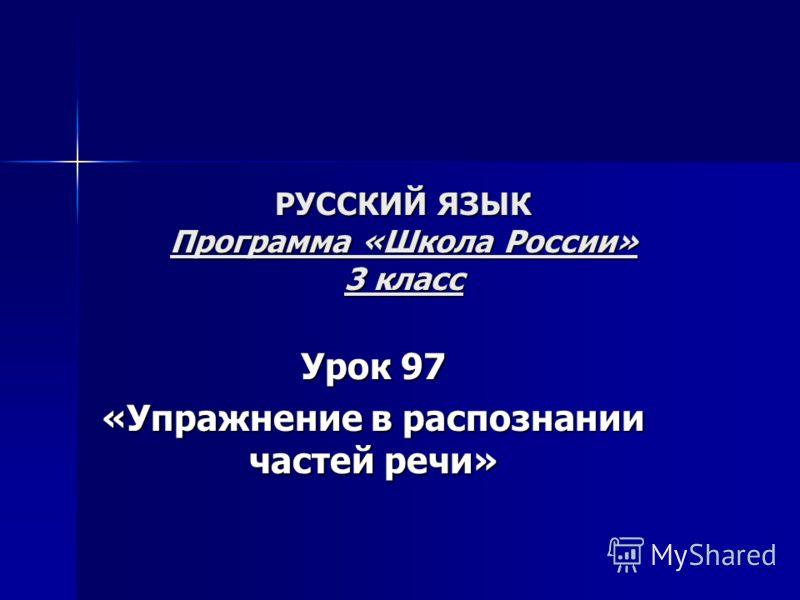РУССКИЙ ЯЗЫК Программа «Школа России» 3 класс Урок 97 «Упражнение в распознании частей речи»