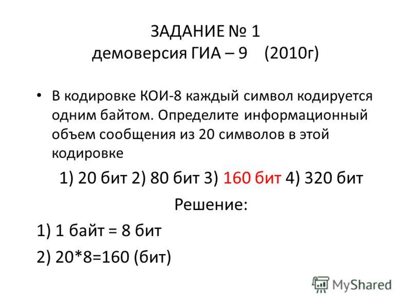 ЗАДАНИЕ 1 демоверсия ГИА – 9 (2010г) В кодировке КОИ-8 каждый символ кодируется одним байтом. Определите информационный объем сообщения из 20 символов в этой кодировке 1) 20 бит 2) 80 бит 3) 160 бит 4) 320 бит Решение: 1) 1 байт = 8 бит 2) 20*8=160 (