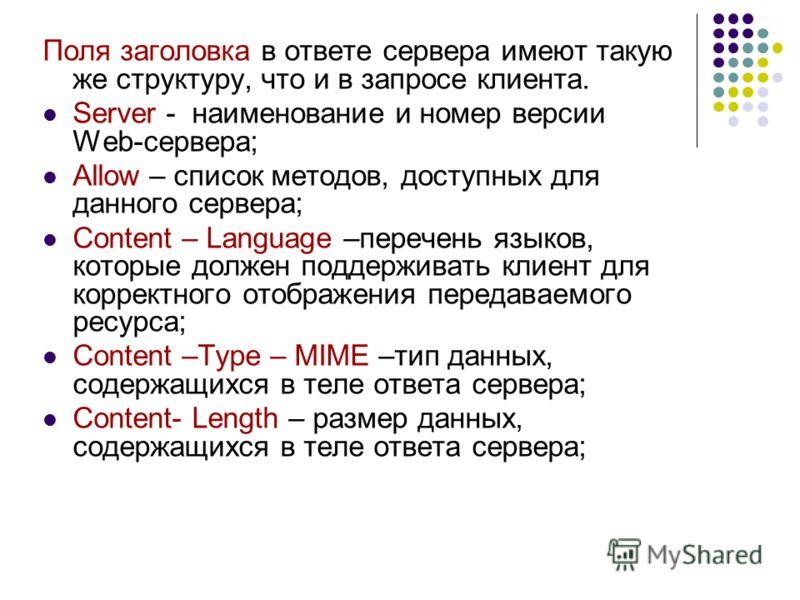 Поля заголовка в ответе сервера имеют такую же структуру, что и в запросе клиента. Server - наименование и номер версии Web-сервера; Allow – список методов, доступных для данного сервера; Content – Language –перечень языков, которые должен поддержива