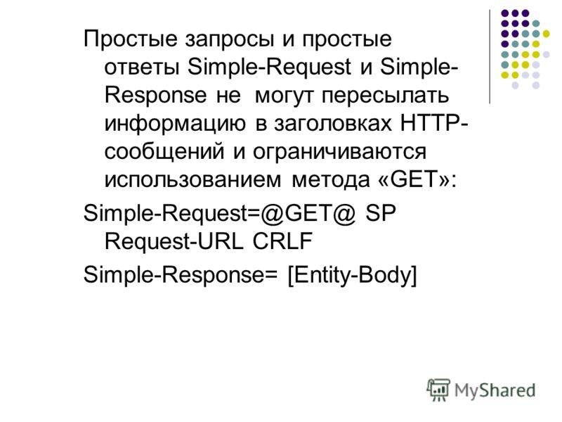 Простые запросы и простые ответы Simple-Request и Simple- Response не могут пересылать информацию в заголовках HTTP- сообщений и ограничиваются использованием метода «GET»: Simple-Request=@GET@ SP Request-URL CRLF Simple-Response= [Entity-Body]