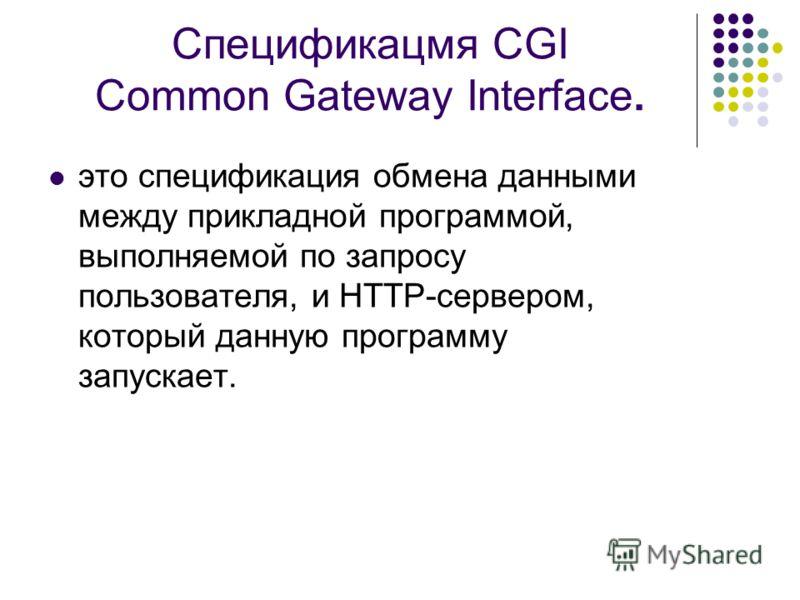 Спецификацмя CGI Common Gateway Interface. это спецификация обмена данными между прикладной программой, выполняемой по запросу пользователя, и HTTP-сервером, который данную программу запускает.