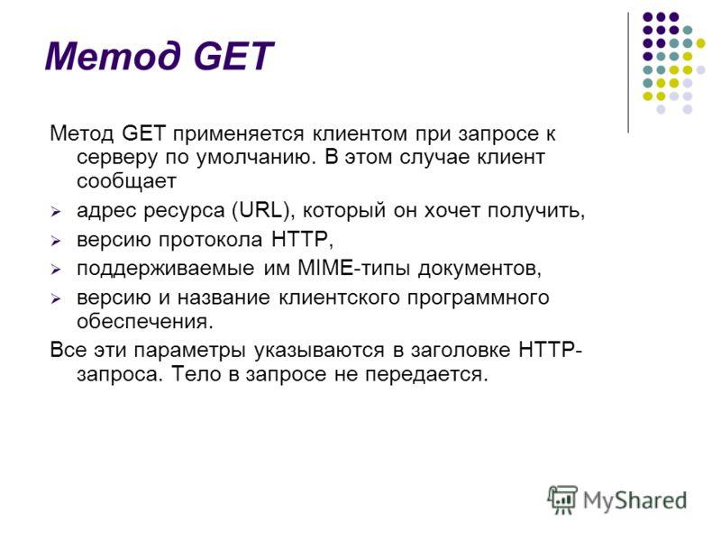 Метод GET Метод GET применяется клиентом при запросе к серверу по умолчанию. В этом случае клиент сообщает адрес ресурса (URL), который он хочет получить, версию протокола HTTP, поддерживаемые им MIME-типы документов, версию и название клиентского пр