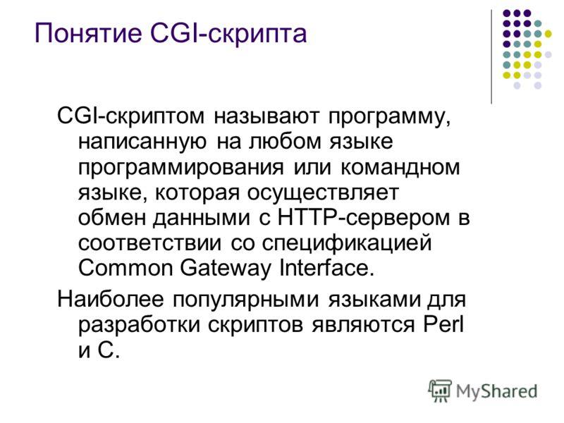 Понятие CGI-скрипта CGI-скриптом называют программу, написанную на любом языке программирования или командном языке, которая осуществляет обмен данными с HTTP-сервером в соответствии со спецификацией Common Gateway Interface. Наиболее популярными язы