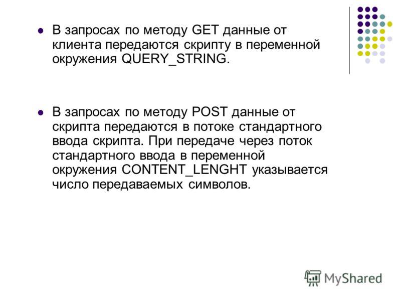 В запросах по методу GET данные от клиента передаются скрипту в переменной окружения QUERY_STRING. В запросах по методу POST данные от скрипта передаются в потоке стандартного ввода скрипта. При передаче через поток стандартного ввода в переменной ок