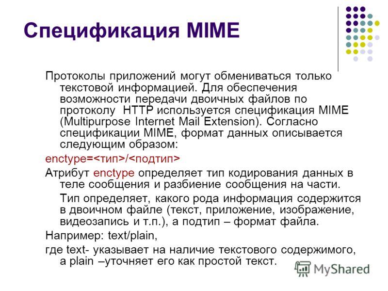 Спецификация MIME Протоколы приложений могут обмениваться только текстовой информацией. Для обеспечения возможности передачи двоичных файлов по протоколу HTTP используется спецификация MIME (Multipurpose Internet Mail Extension). Согласно спецификаци