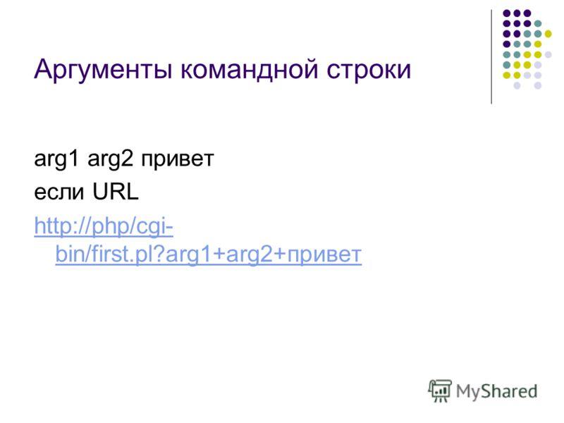 Аргументы командной строки arg1 arg2 привет если URL http://php/cgi- bin/first.pl?arg1+arg2+привет