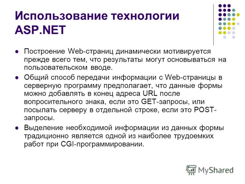 Использование технологии ASP.NET Построение Web-страниц динамически мотивируется прежде всего тем, что результаты могут основываться на пользовательском вводе. Общий способ передачи информации с Web-страницы в серверную программу предполагает, что да
