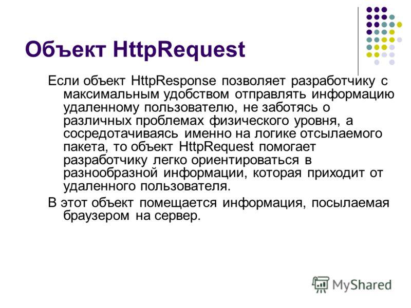 Объект HttpRequest Если объект HttpResponse позволяет разработчику с максимальным удобством отправлять информацию удаленному пользователю, не заботясь о различных проблемах физического уровня, а сосредотачиваясь именно на логике отсылаемого пакета, т