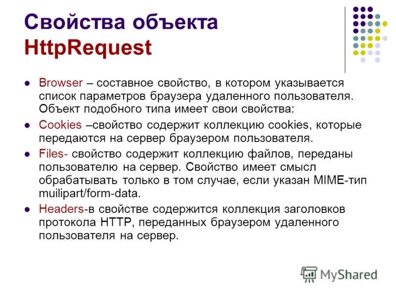 Свойства объекта HttpRequest Browser – составное свойство, в котором указывается список параметров браузера удаленного пользователя. Объект подобного типа имеет свои свойства: Cookies –свойство содержит коллекцию cookies, которые передаются на сервер