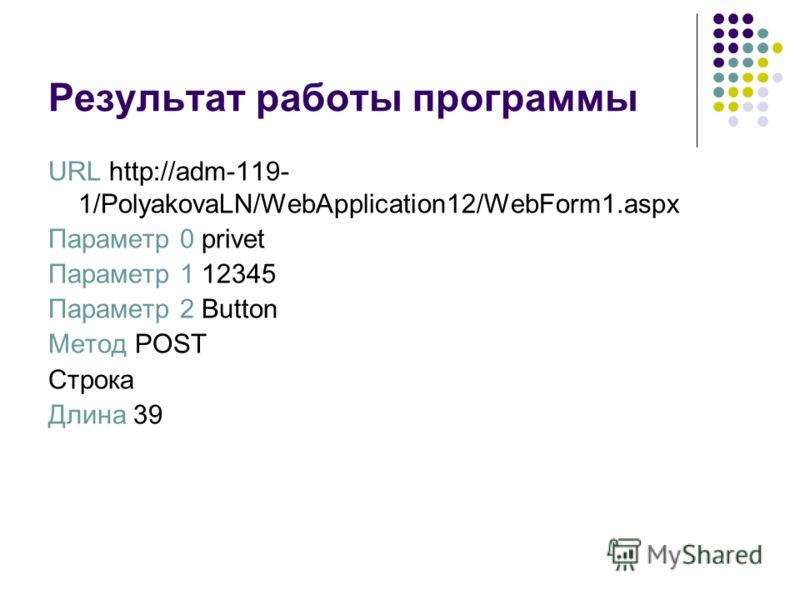 Результат работы программы URL http://adm-119- 1/PolyakovaLN/WebApplication12/WebForm1.aspx Параметр 0 privet Параметр 1 12345 Параметр 2 Button Метод POST Строка Длина 39