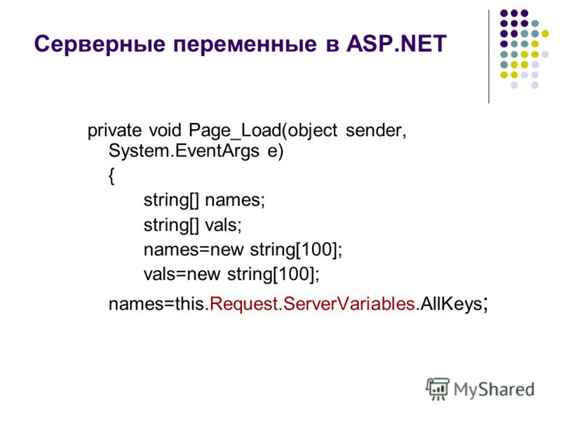 Серверные переменные в ASP.NET private void Page_Load(object sender, System.EventArgs e) { string[] names; string[] vals; names=new string[100]; vals=new string[100]; names=this.Request.ServerVariables.AllKeys ;
