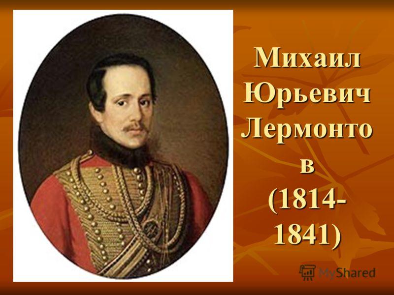 Михаил Юрьевич Лермонто в (1814- 1841)