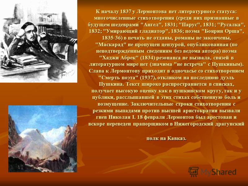 К началу 1837 у Лермонтова нет литературного статуса: многочисленные стихотворения (среди них признанные в будущем шедеврами