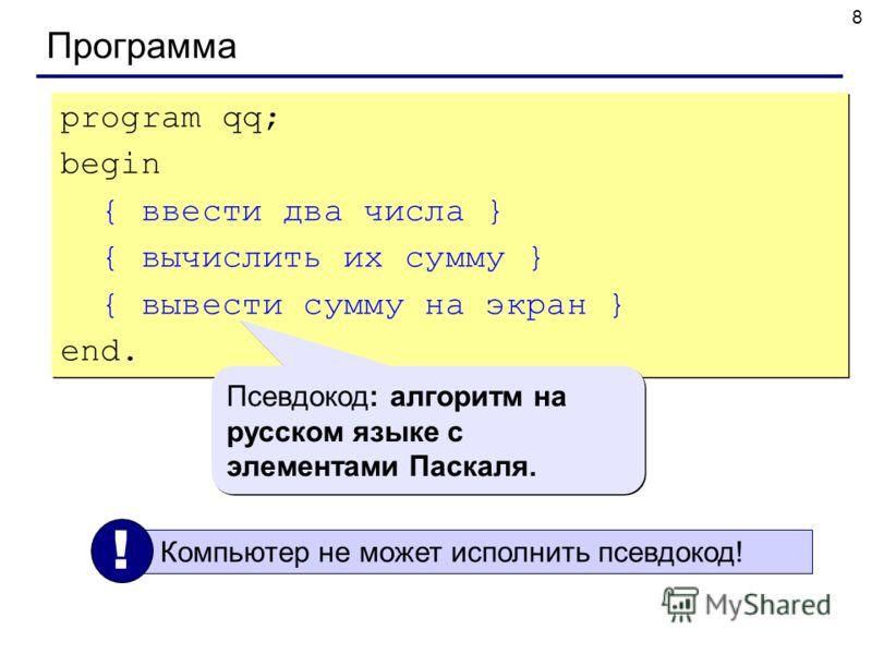 8 Программа program qq; begin { ввести два числа } { вычислить их сумму } { вывести сумму на экран } end. program qq; begin { ввести два числа } { вычислить их сумму } { вывести сумму на экран } end. Псевдокод: алгоритм на русском языке с элементами