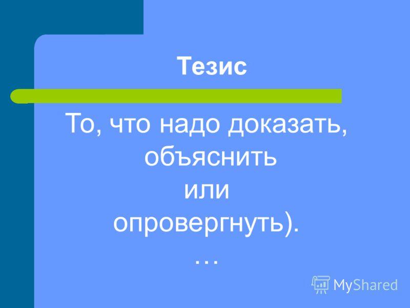 Тезис То, что надо доказать, объяснить или опровергнуть). …