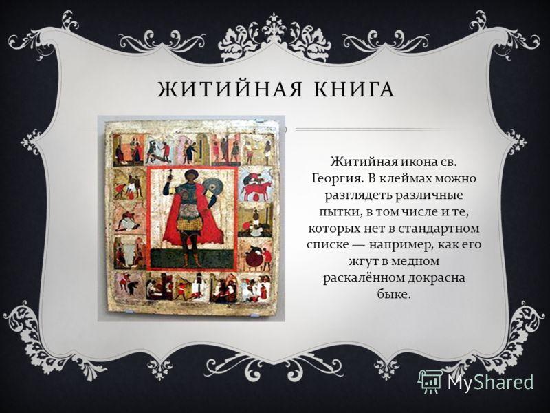 ЖИТИЙНАЯ КНИГА Житийная икона св. Георгия. В клеймах можно разглядеть различные пытки, в том числе и те, которых нет в стандартном списке например, как его жгут в медном раскалённом докрасна быке.
