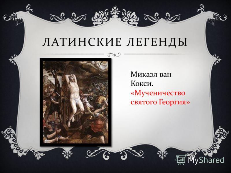 ЛАТИНСКИЕ ЛЕГЕНДЫ Микаэл ван Кокси. « Мученичество святого Георгия »