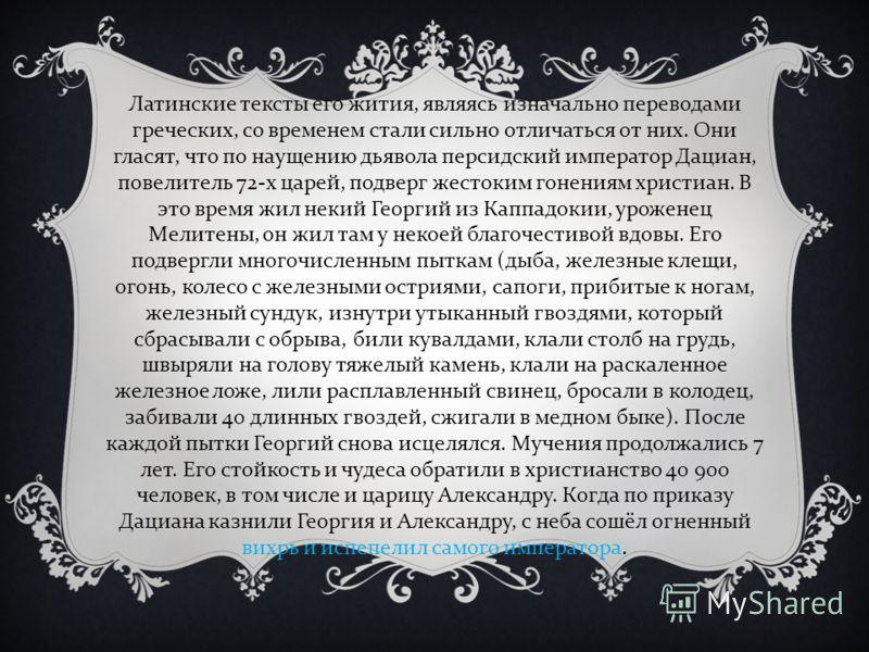 Латинские тексты его жития, являясь изначально переводами греческих, со временем стали сильно отличаться от них. Они гласят, что по наущению дьявола персидский император Дациан, повелитель 72- х царей, подверг жестоким гонениям христиан. В это время