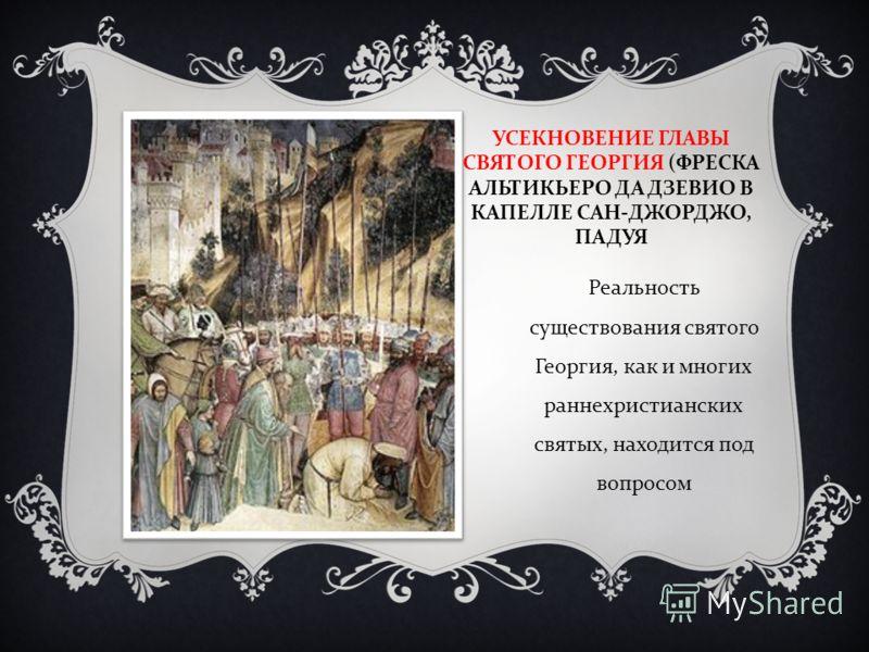 УСЕКНОВЕНИЕ ГЛАВЫ СВЯТОГО ГЕОРГИЯ ( ФРЕСКА АЛЬТИКЬЕРО ДА ДЗЕВИО В КАПЕЛЛЕ САН - ДЖОРДЖО, ПАДУЯ Реальность существования святого Георгия, как и многих раннехристианских святых, находится под вопросом