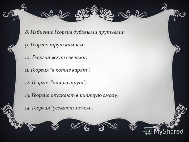 8. Избиение Георгия дубовыми прутьями ; 9. Георгия трут камнем ; 10. Георгия жгут свечами ; 11. Георгия  в котле варят ; 12. Георгия  пилою трут ; 13. Георгия опускают в кипящую смолу ; 14. Георгия  усекают мечом .
