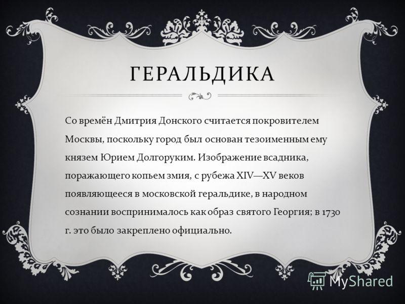 ГЕРАЛЬДИКА Со времён Дмитрия Донского считается покровителем Москвы, поскольку город был основан тезоименным ему князем Юрием Долгоруким. Изображение всадника, поражающего копьем змия, с рубежа XIVXV веков появляющееся в московской геральдике, в наро