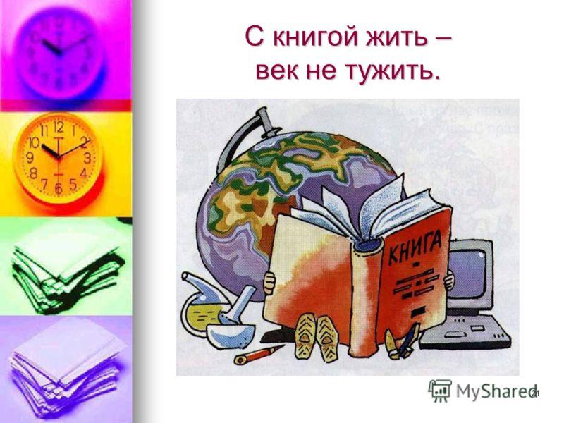 21 С книгой жить – век не тужить.
