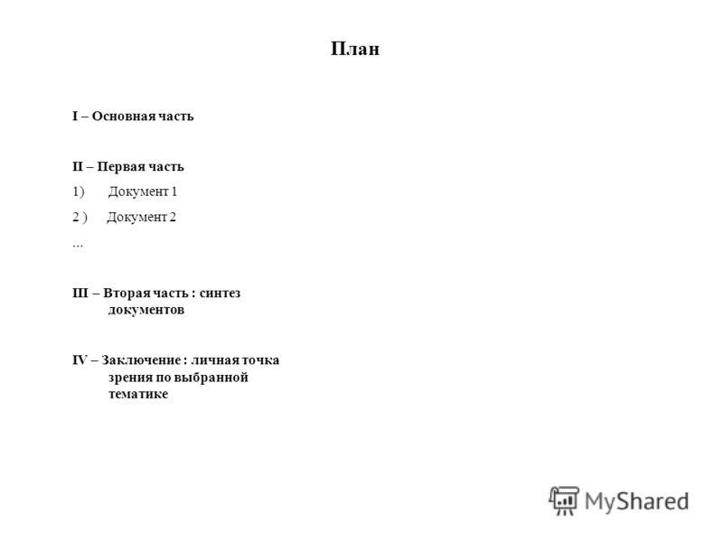 План I – Основная часть II – Первая часть 1)Документ 1 2 ) Документ 2... III – Вторая часть : синтез документов IV – Заключение : личная точка зрения по выбранной тематике