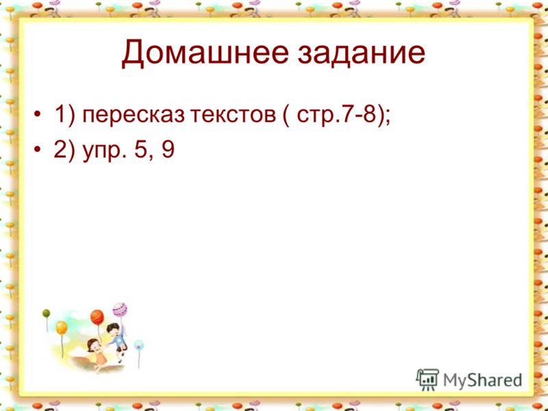 Домашнее задание 1) пересказ текстов ( стр.7-8); 2) упр. 5, 9
