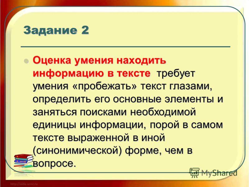 Задание 2 Оценка умения находить информацию в тексте требует умения «пробежать» текст глазами, определить его основные элементы и заняться поисками необходимой единицы информации, порой в самом тексте выраженной в иной (синонимической) форме, чем в в