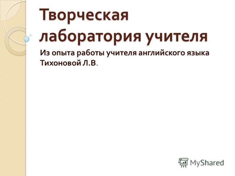 Творческая лаборатория учителя Из опыта работы учителя английского языка Тихоновой Л. В.
