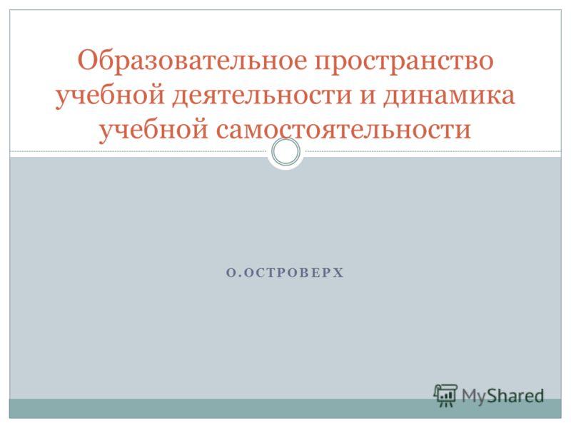 О.ОСТРОВЕРХ Образовательное пространство учебной деятельности и динамика учебной самостоятельности