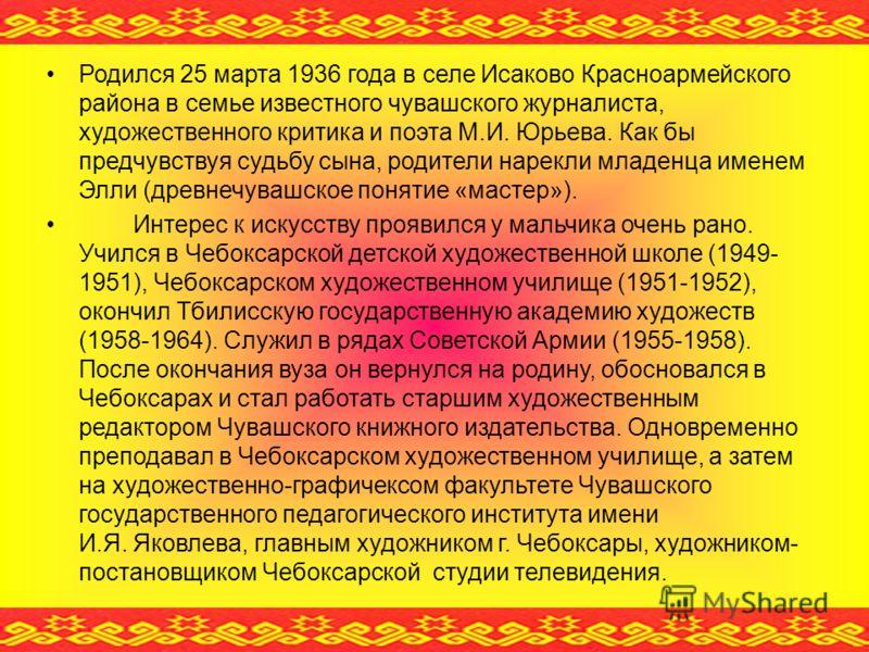 Родился 25 марта 1936 года в селе Исаково Красноармейского района в семье известного чувашского журналиста, художественного критика и поэта М.И. Юрьева. Как бы предчувствуя судьбу сына, родители нарекли младенца именем Элли (древнечувашское понятие «