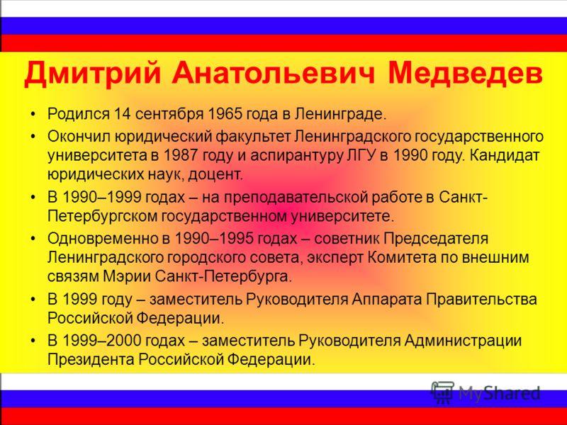 Дмитрий Анатольевич Медведев Родился 14 сентября 1965 года в Ленинграде. Окончил юридический факультет Ленинградского государственного университета в 1987 году и аспирантуру ЛГУ в 1990 году. Кандидат юридических наук, доцент. В 1990–1999 годах – на п