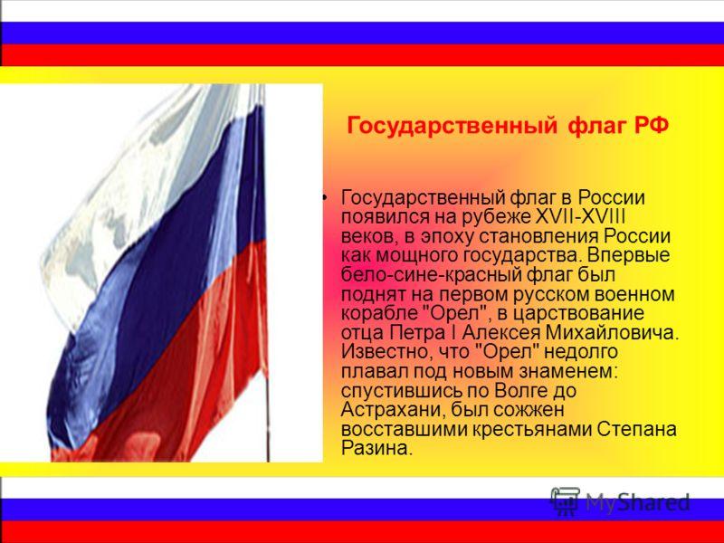 Государственный флаг в России появился на рубеже XVII-XVIII веков, в эпоху становления России как мощного государства. Впервые бело-сине-красный флаг был поднят на первом русском военном корабле