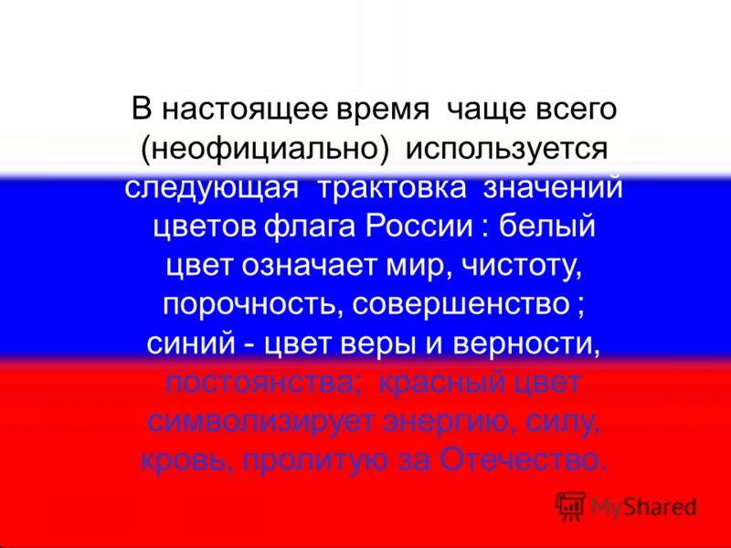 В настоящее время чаще всего (неофициально) используется следующая трактовка значений цветов флага России : белый цвет означает мир, чистоту, порочность, совершенство ; синий - цвет веры и верности, постоянства; красный цвет символизирует энергию, си
