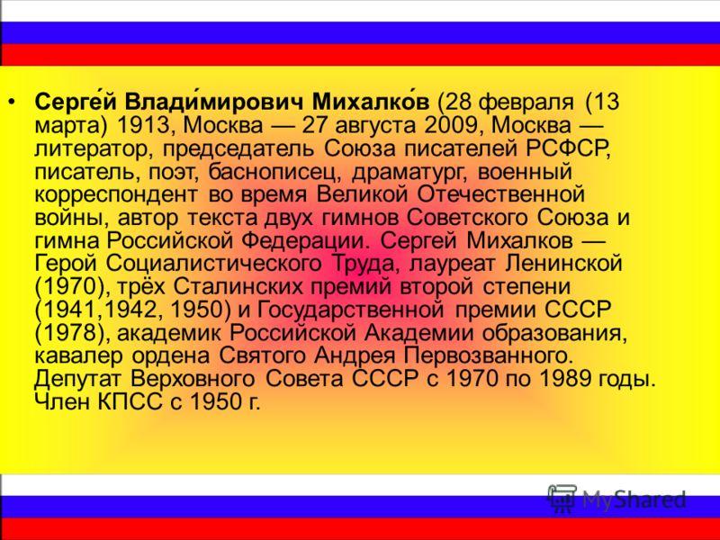 Серге́й Влади́мирович Михалко́в (28 февраля (13 марта) 1913, Москва 27 августа 2009, Москва литератор, председатель Союза писателей РСФСР, писатель, поэт, баснописец, драматург, военный корреспондент во время Великой Отечественной войны, автор текста