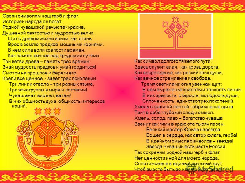 Овеян символом наш герб и флаг, Историей народа он богат. Родной чувашской речью так красив, Душевной святостью и мудростью велик. Щит с древом жизни ярким, как огонь, Врос в землю предков мощными корнями. В нем сила воли крепости времен, Как память
