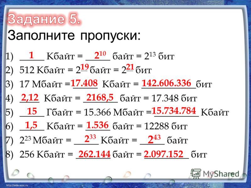 1)_____ Кбайт = _____ байт = 2 13 бит 2)512 Кбайт = 2 __ байт = 2 __ бит 3)17 Мбайт = _____ Кбайт = ___________бит 4)____ Кбайт = _______ байт = 17.348 бит 5)_____ Гбайт = 15.366 Мбайт = _________ Кбайт 6)_____ Кбайт = _____ байт = 12288 бит 7)2 23 М