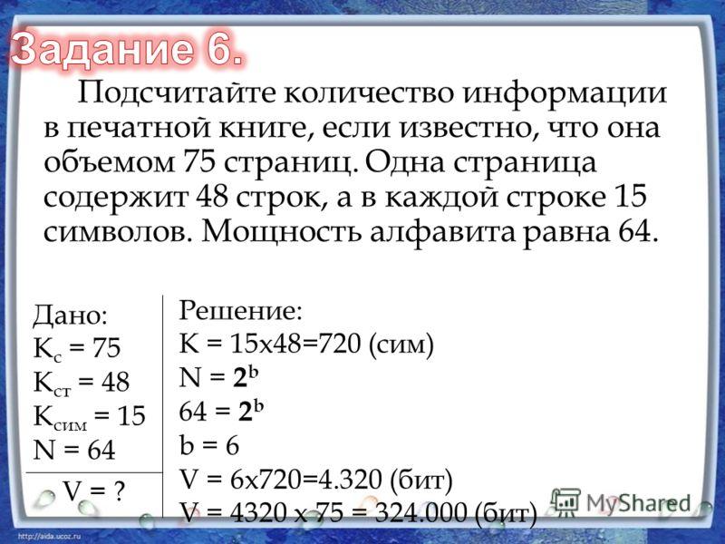 Подсчитайте количество информации в печатной книге, если известно, что она объемом 75 страниц. Одна страница содержит 48 строк, а в каждой строке 15 символов. Мощность алфавита равна 64. Дано: К с = 75 К ст = 48 К сим = 15 N = 64 V = ? Решение: К = 1