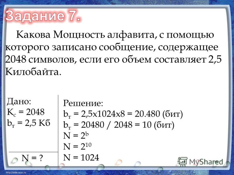 Какова Мощность алфавита, с помощью которого записано сообщение, содержащее 2048 символов, если его объем составляет 2,5 Килобайта. Дано: К с = 2048 b т = 2,5 Кб N = ? Решение: b т = 2,5x1024x8 = 20.480 (бит) b т = 20480 / 2048 = 10 (бит) N = 2 b N =