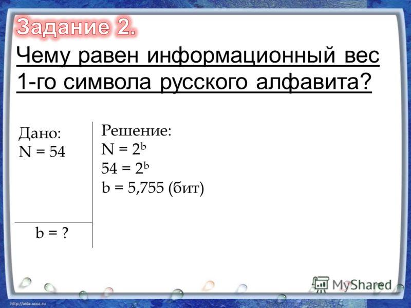 Дано: N = 54 b = ? Решение: N = 2 b 54 = 2 b b = 5,755 (бит)